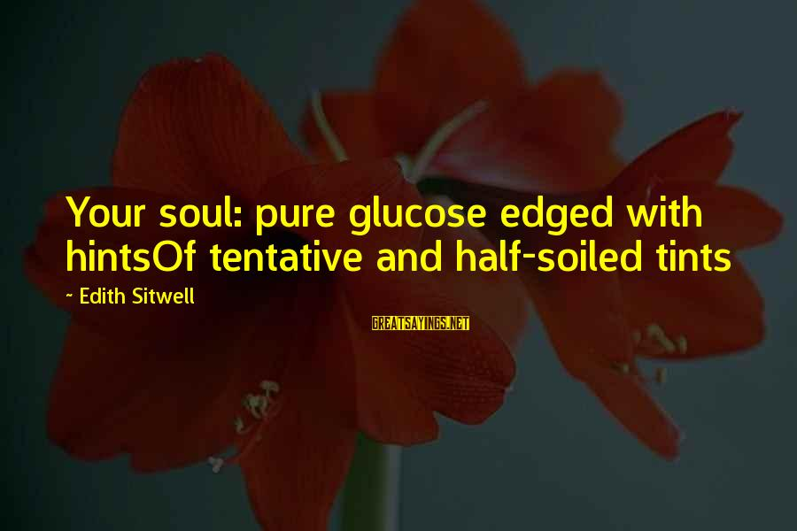 Glucose Sayings By Edith Sitwell: Your soul: pure glucose edged with hintsOf tentative and half-soiled tints