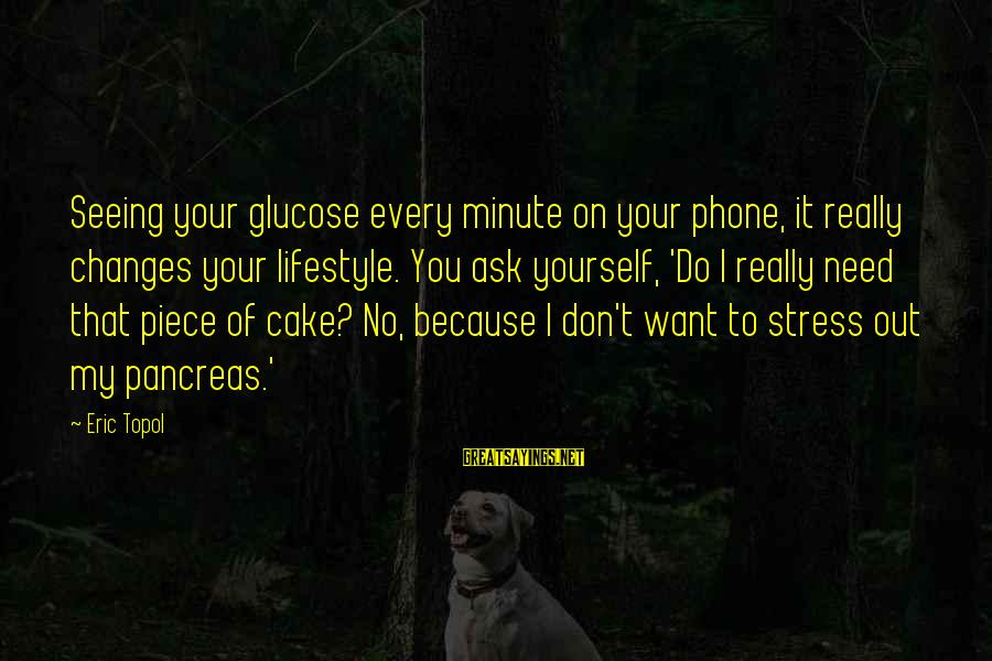 Glucose Sayings By Eric Topol: Seeing your glucose every minute on your phone, it really changes your lifestyle. You ask