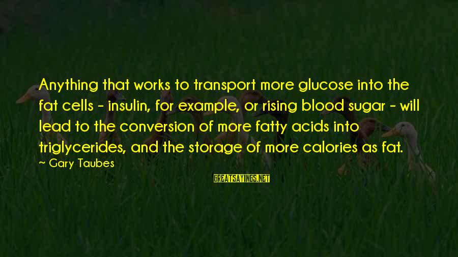 Glucose Sayings By Gary Taubes: Anything that works to transport more glucose into the fat cells - insulin, for example,