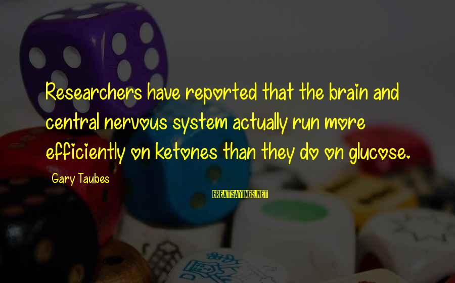 Glucose Sayings By Gary Taubes: Researchers have reported that the brain and central nervous system actually run more efficiently on
