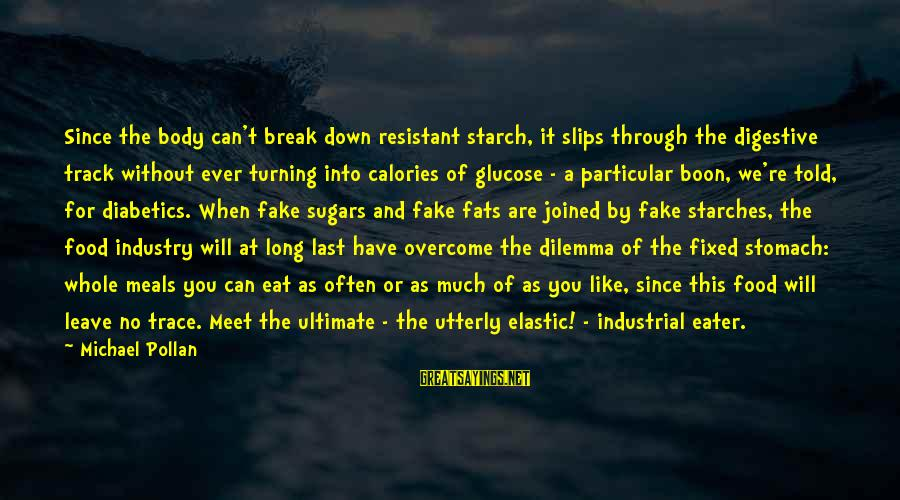 Glucose Sayings By Michael Pollan: Since the body can't break down resistant starch, it slips through the digestive track without