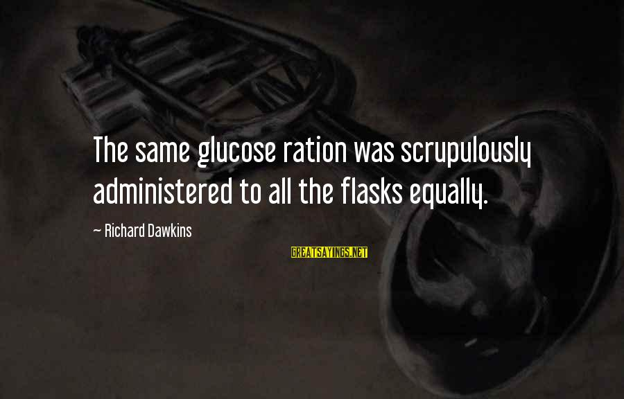 Glucose Sayings By Richard Dawkins: The same glucose ration was scrupulously administered to all the flasks equally.