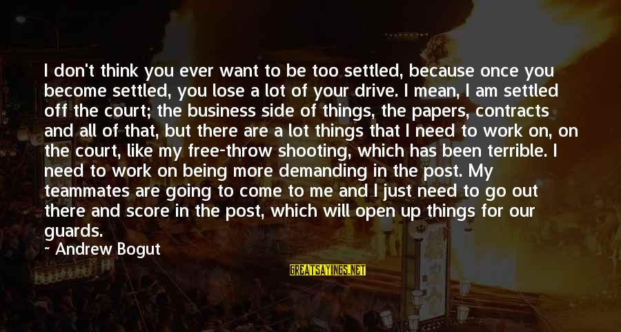 Go All Out Sports Sayings By Andrew Bogut: I don't think you ever want to be too settled, because once you become settled,