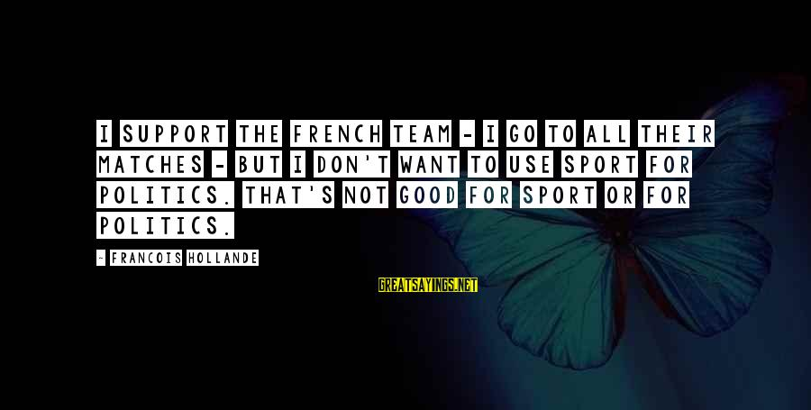 Go All Out Sports Sayings By Francois Hollande: I support the French team - I go to all their matches - but I