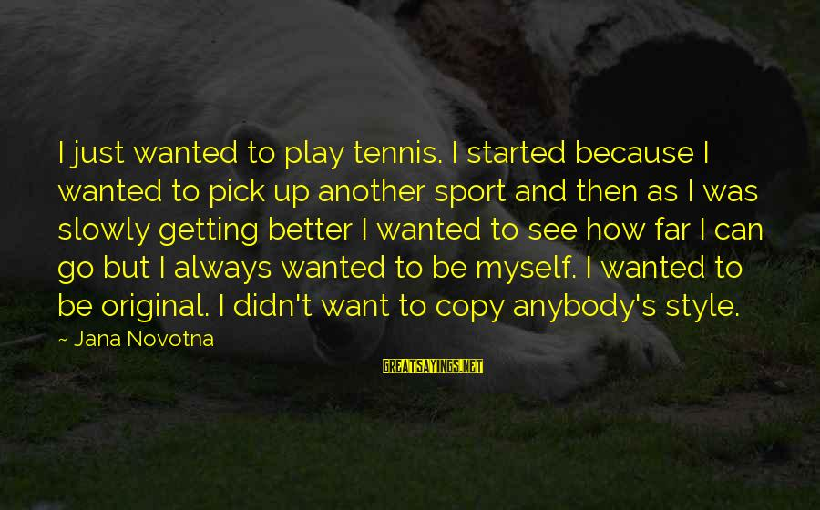 Go All Out Sports Sayings By Jana Novotna: I just wanted to play tennis. I started because I wanted to pick up another