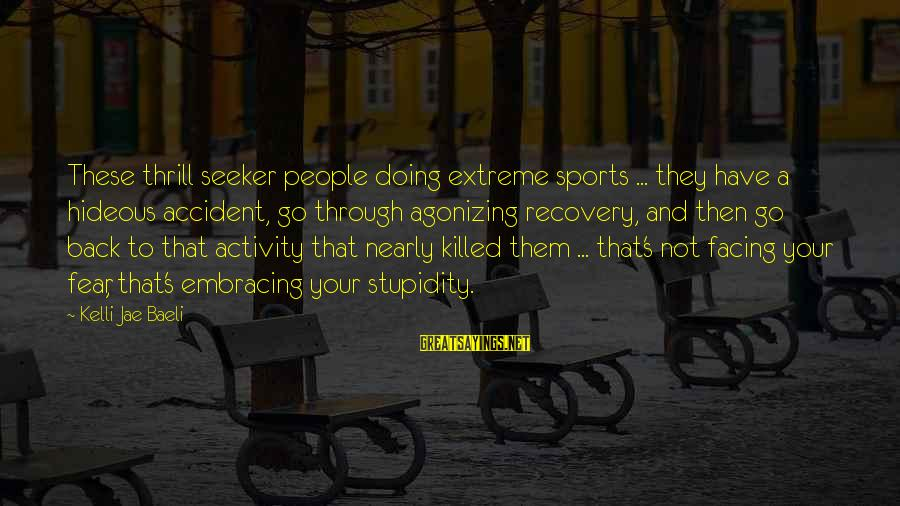 Go All Out Sports Sayings By Kelli Jae Baeli: These thrill seeker people doing extreme sports ... they have a hideous accident, go through