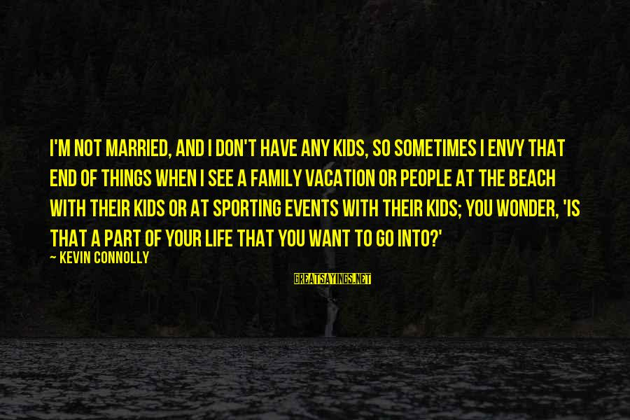 Go All Out Sports Sayings By Kevin Connolly: I'm not married, and I don't have any kids, so sometimes I envy that end
