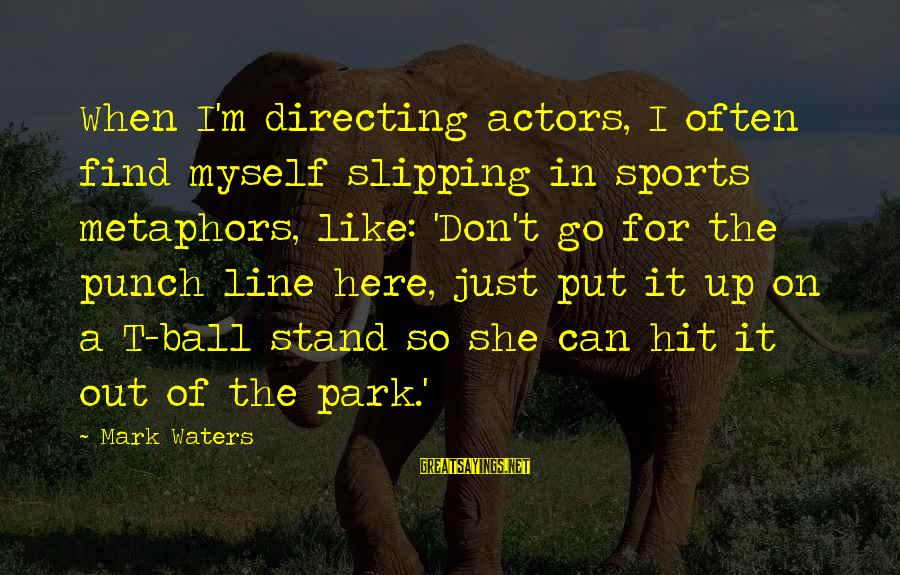 Go All Out Sports Sayings By Mark Waters: When I'm directing actors, I often find myself slipping in sports metaphors, like: 'Don't go