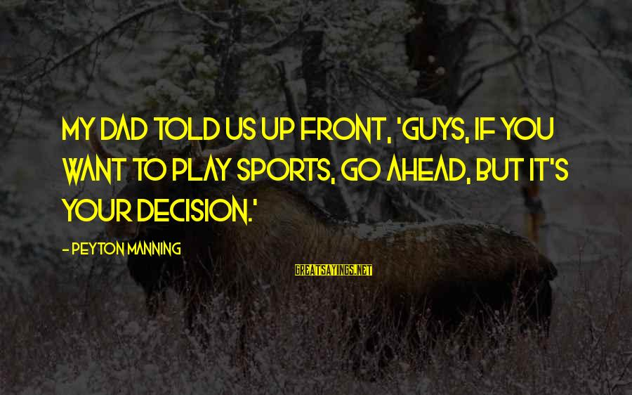 Go All Out Sports Sayings By Peyton Manning: My dad told us up front, 'Guys, if you want to play sports, go ahead,
