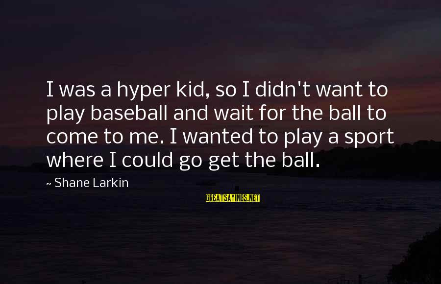 Go All Out Sports Sayings By Shane Larkin: I was a hyper kid, so I didn't want to play baseball and wait for