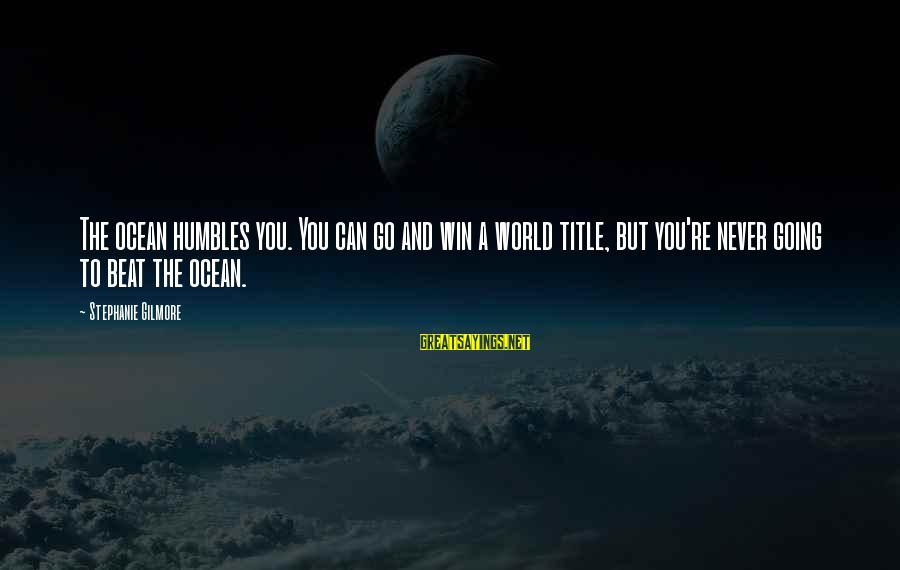 Go All Out Sports Sayings By Stephanie Gilmore: The ocean humbles you. You can go and win a world title, but you're never