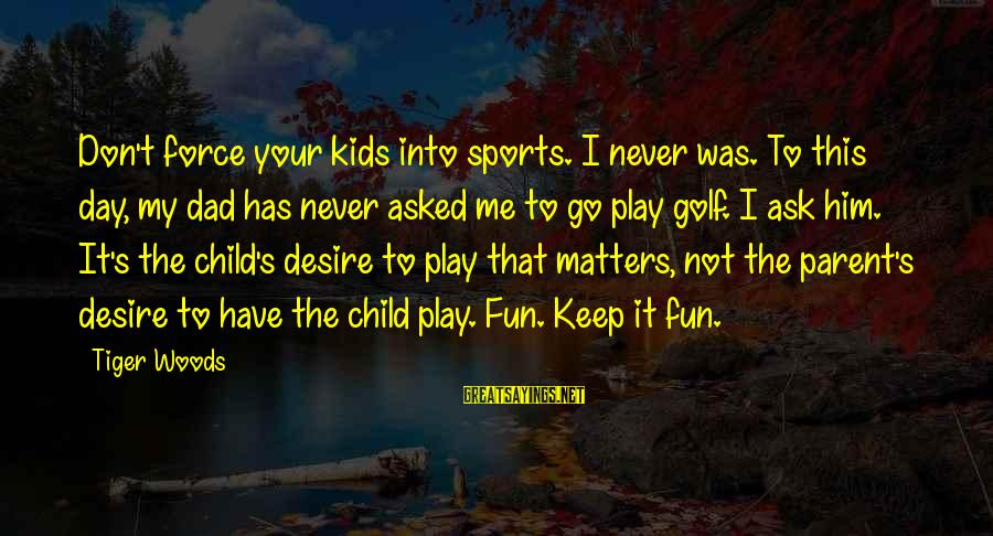 Go All Out Sports Sayings By Tiger Woods: Don't force your kids into sports. I never was. To this day, my dad has