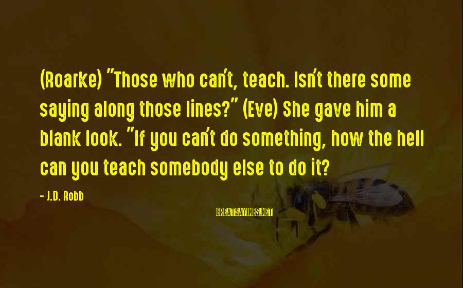 """Goal Quotations Sayings By J.D. Robb: (Roarke) """"Those who can't, teach. Isn't there some saying along those lines?"""" (Eve) She gave"""
