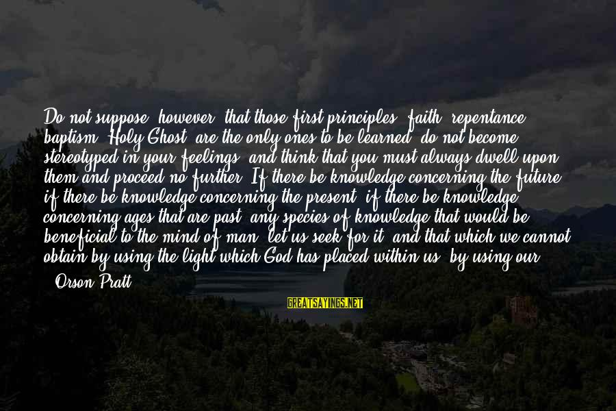 God Always There For Us Sayings By Orson Pratt: Do not suppose, however, that those first principles [faith, repentance, baptism, Holy Ghost] are the