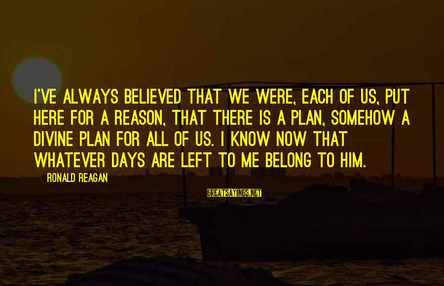 God Always There For Us Sayings By Ronald Reagan: I've always believed that we were, each of us, put here for a reason, that