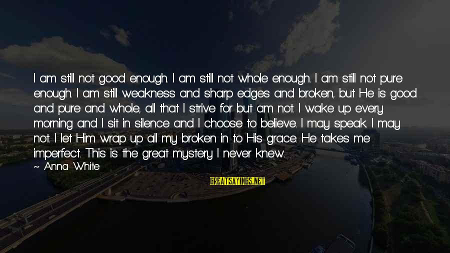 God And Brokenness Sayings By Anna White: I am still not good enough. I am still not whole enough. I am still