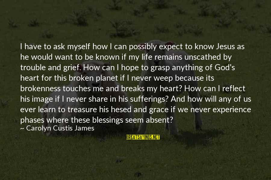 God And Brokenness Sayings By Carolyn Custis James: I have to ask myself how I can possibly expect to know Jesus as he