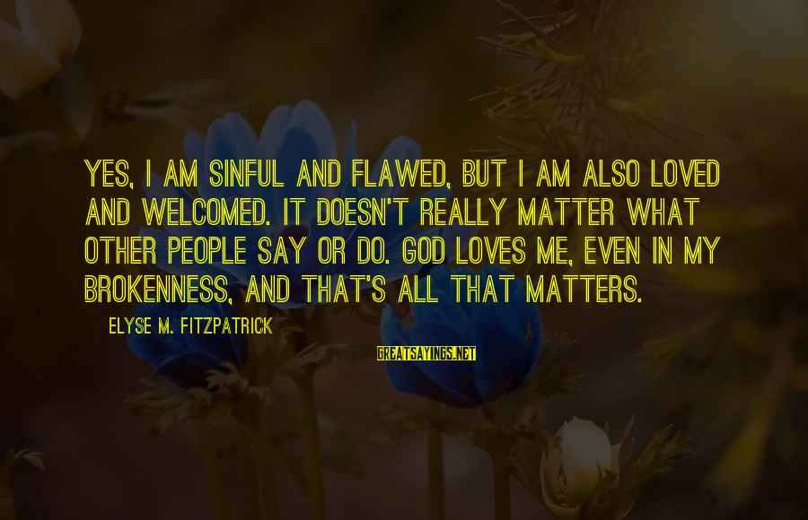 God And Brokenness Sayings By Elyse M. Fitzpatrick: Yes, I am sinful and flawed, but I am also loved and welcomed. It doesn't