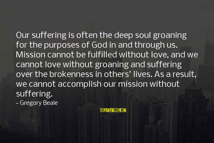 God And Brokenness Sayings By Gregory Beale: Our suffering is often the deep soul groaning for the purposes of God in and
