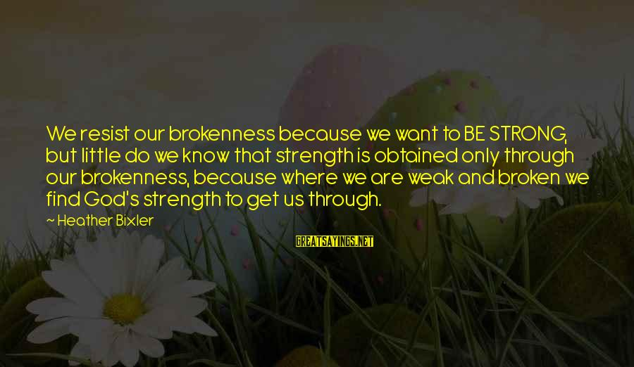 God And Brokenness Sayings By Heather Bixler: We resist our brokenness because we want to BE STRONG, but little do we know