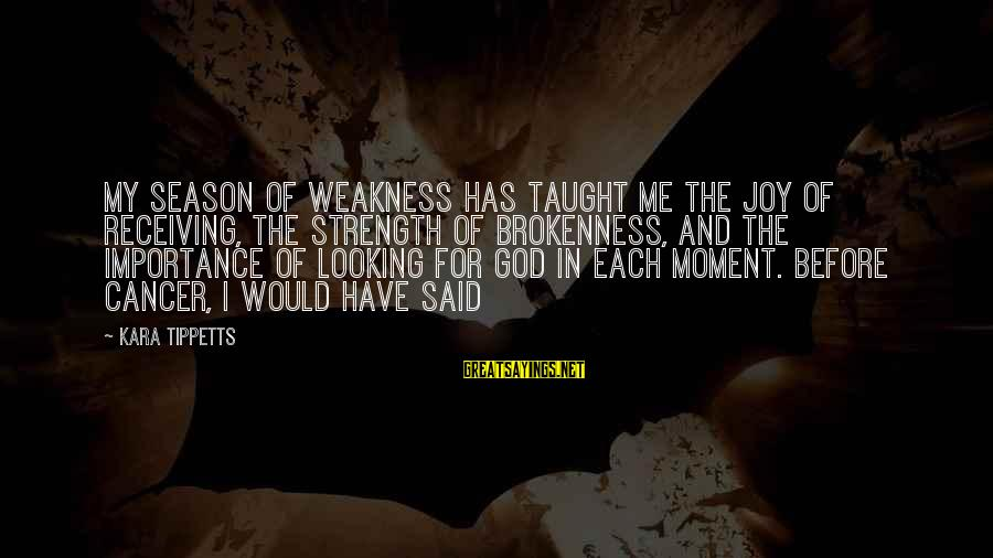 God And Brokenness Sayings By Kara Tippetts: My season of weakness has taught me the joy of receiving, the strength of brokenness,