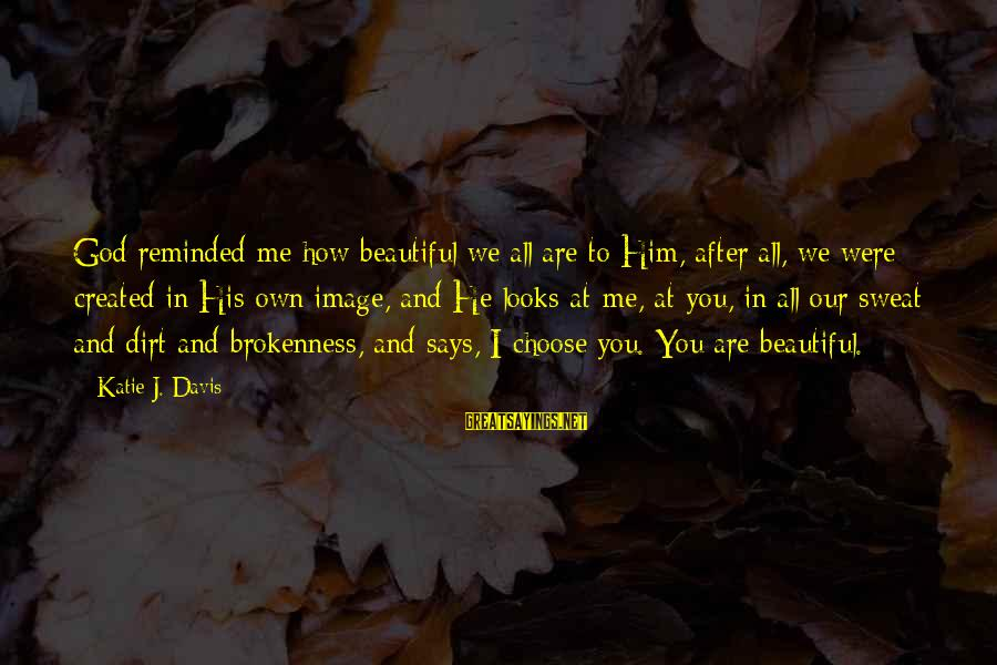 God And Brokenness Sayings By Katie J. Davis: God reminded me how beautiful we all are to Him, after all, we were created