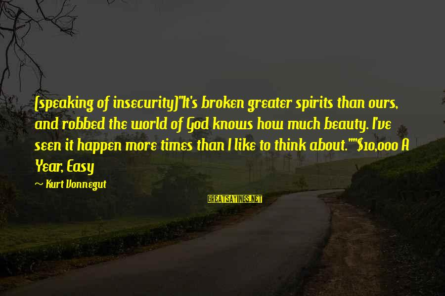 "God And Brokenness Sayings By Kurt Vonnegut: (speaking of insecurity)""It's broken greater spirits than ours, and robbed the world of God knows"