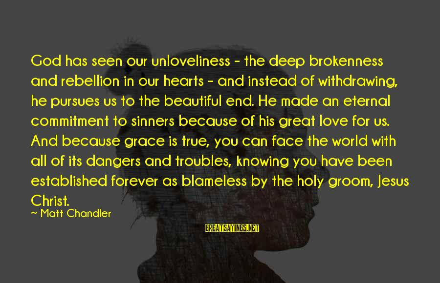 God And Brokenness Sayings By Matt Chandler: God has seen our unloveliness - the deep brokenness and rebellion in our hearts -