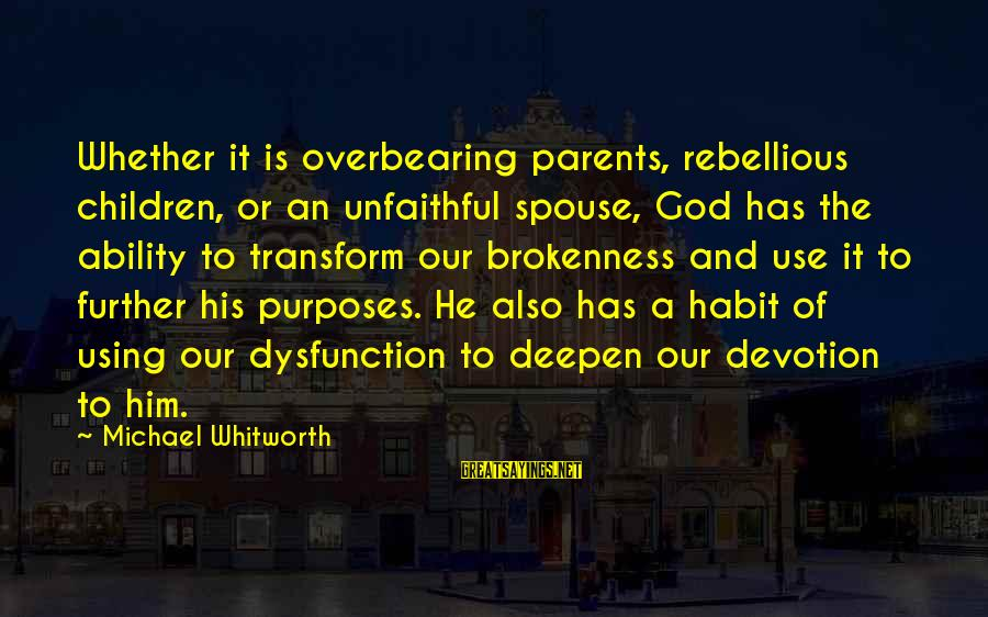 God And Brokenness Sayings By Michael Whitworth: Whether it is overbearing parents, rebellious children, or an unfaithful spouse, God has the ability