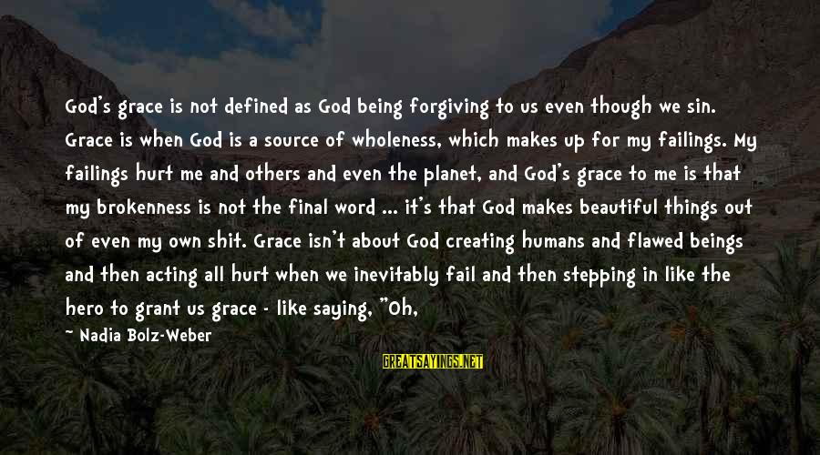 God And Brokenness Sayings By Nadia Bolz-Weber: God's grace is not defined as God being forgiving to us even though we sin.
