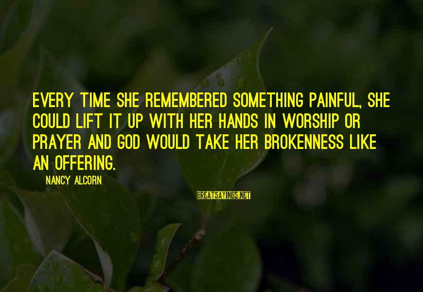 God And Brokenness Sayings By Nancy Alcorn: every time she remembered something painful, she could lift it up with her hands in