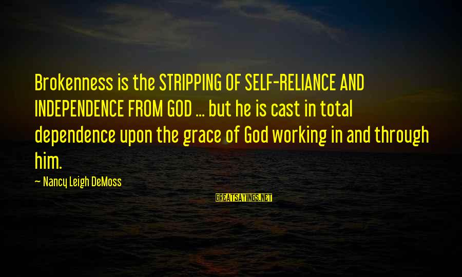 God And Brokenness Sayings By Nancy Leigh DeMoss: Brokenness is the STRIPPING OF SELF-RELIANCE AND INDEPENDENCE FROM GOD ... but he is cast