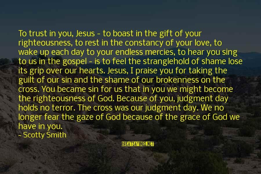 God And Brokenness Sayings By Scotty Smith: To trust in you, Jesus - to boast in the gift of your righteousness, to