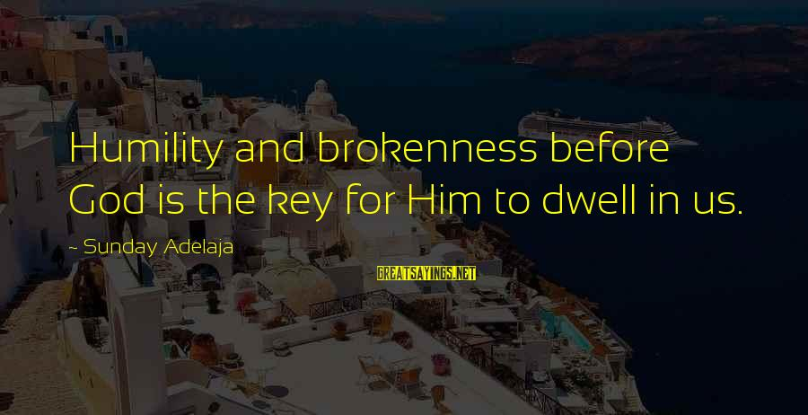 God And Brokenness Sayings By Sunday Adelaja: Humility and brokenness before God is the key for Him to dwell in us.