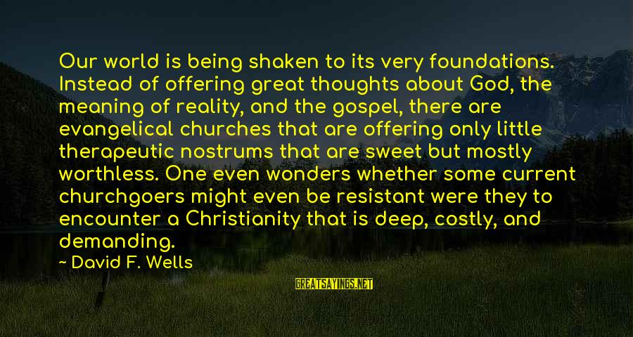 God And Its Meaning Sayings By David F. Wells: Our world is being shaken to its very foundations. Instead of offering great thoughts about