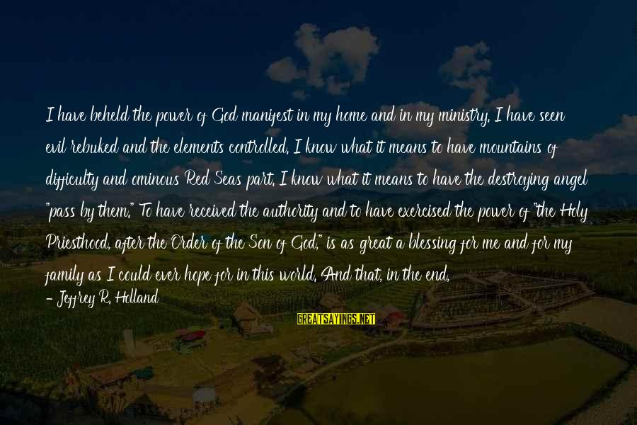 God And Its Meaning Sayings By Jeffrey R. Holland: I have beheld the power of God manifest in my home and in my ministry.