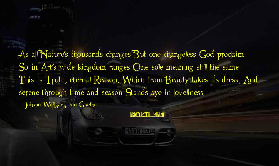 God And Its Meaning Sayings By Johann Wolfgang Von Goethe: As all Nature's thousands changes But one changeless God proclaim; So in Art's wide kingdom