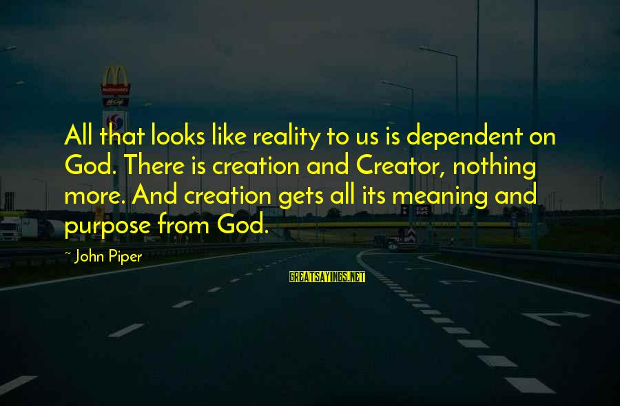 God And Its Meaning Sayings By John Piper: All that looks like reality to us is dependent on God. There is creation and