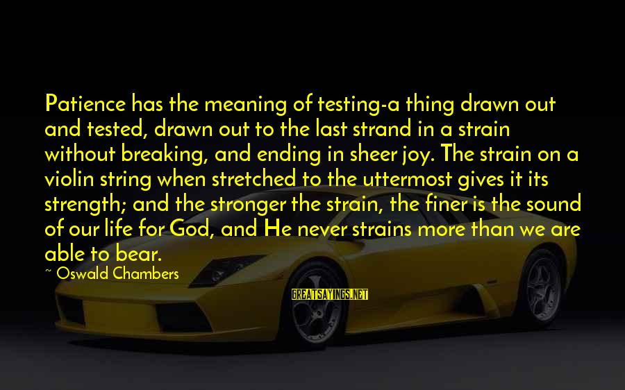 God And Its Meaning Sayings By Oswald Chambers: Patience has the meaning of testing-a thing drawn out and tested, drawn out to the