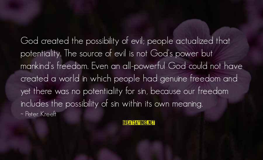 God And Its Meaning Sayings By Peter Kreeft: God created the possibility of evil; people actualized that potentiality. The source of evil is