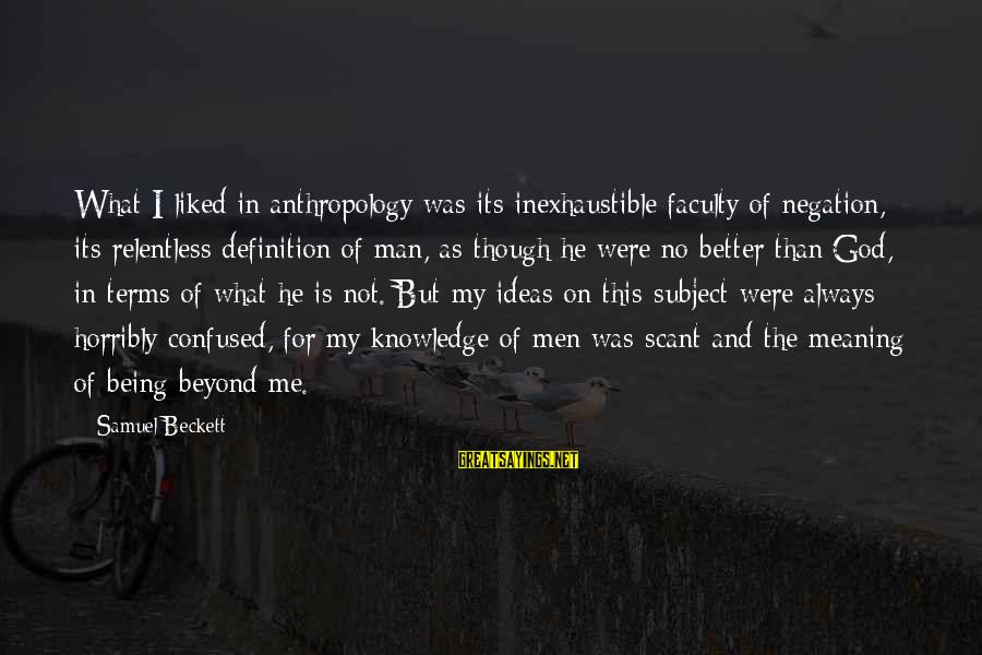 God And Its Meaning Sayings By Samuel Beckett: What I liked in anthropology was its inexhaustible faculty of negation, its relentless definition of