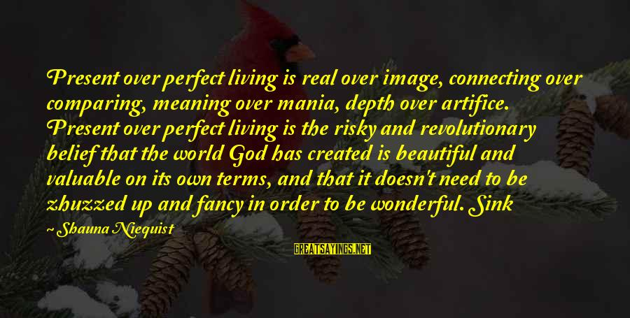 God And Its Meaning Sayings By Shauna Niequist: Present over perfect living is real over image, connecting over comparing, meaning over mania, depth