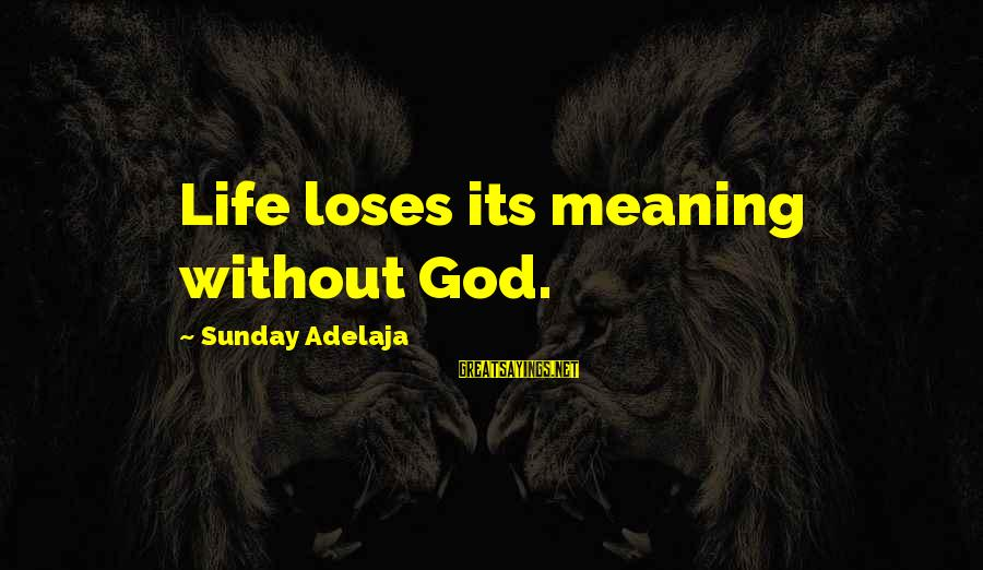 God And Its Meaning Sayings By Sunday Adelaja: Life loses its meaning without God.