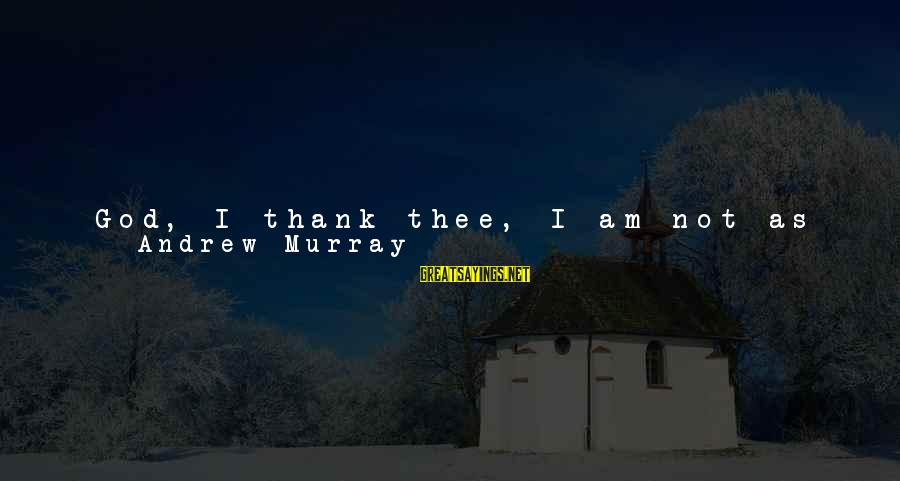 God And Thanksgiving Sayings By Andrew Murray: God, I thank thee, I am not as the rest of men, or even as