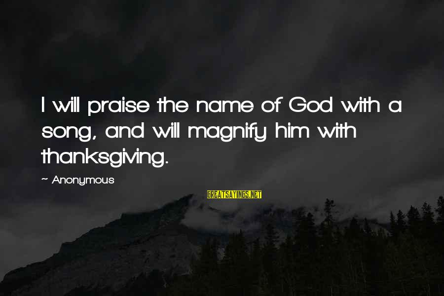 God And Thanksgiving Sayings By Anonymous: I will praise the name of God with a song, and will magnify him with