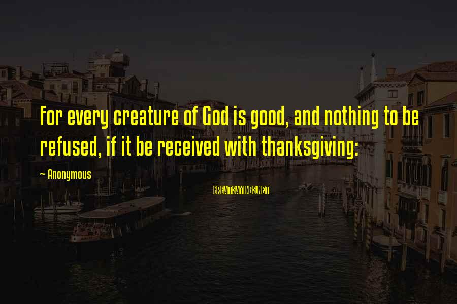 God And Thanksgiving Sayings By Anonymous: For every creature of God is good, and nothing to be refused, if it be