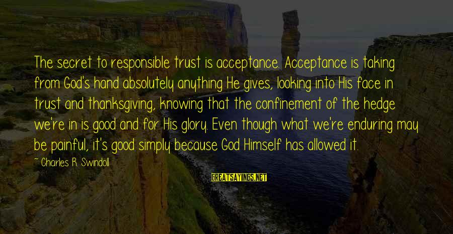 God And Thanksgiving Sayings By Charles R. Swindoll: The secret to responsible trust is acceptance. Acceptance is taking from God's hand absolutely anything
