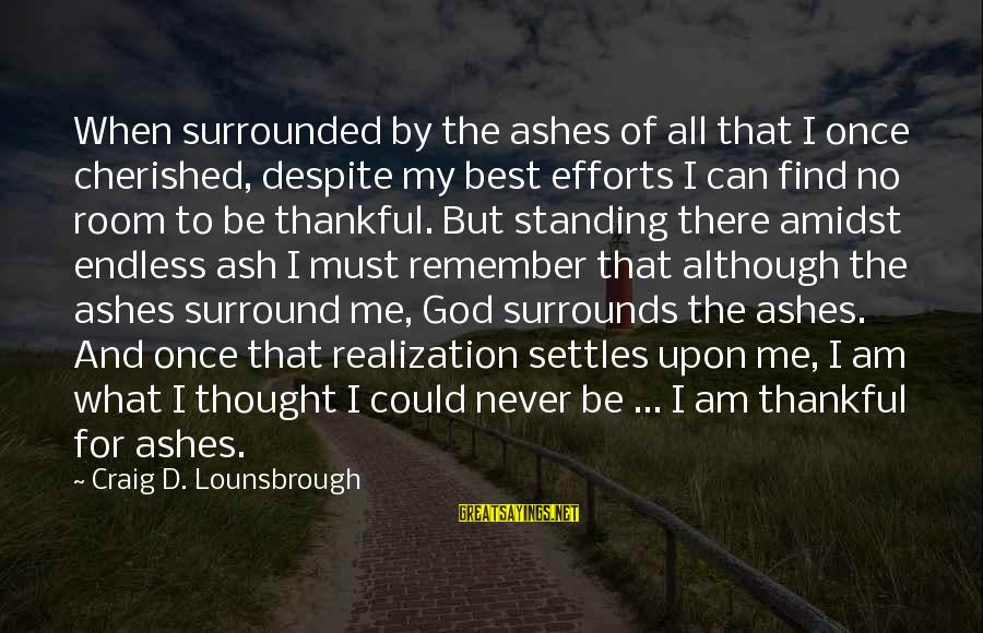 God And Thanksgiving Sayings By Craig D. Lounsbrough: When surrounded by the ashes of all that I once cherished, despite my best efforts