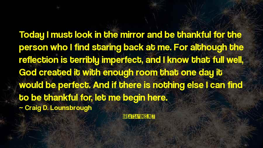 God And Thanksgiving Sayings By Craig D. Lounsbrough: Today I must look in the mirror and be thankful for the person who I