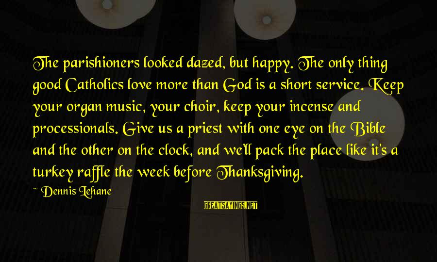 God And Thanksgiving Sayings By Dennis Lehane: The parishioners looked dazed, but happy. The only thing good Catholics love more than God
